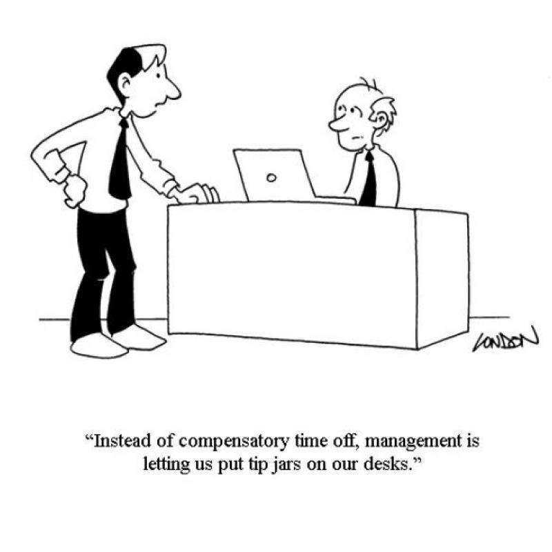 Instead of compensatory time off, management is letting us put tip jars on our desks.